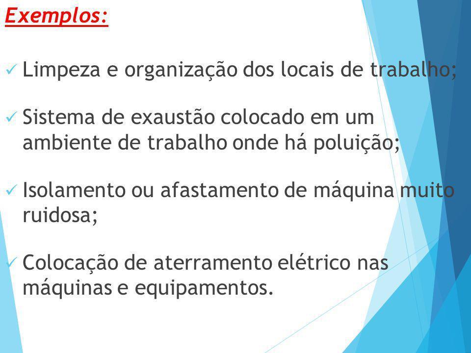Exemplos: Limpeza e organização dos locais de trabalho; Sistema de exaustão colocado em um ambiente de trabalho onde há poluição; Isolamento ou afasta