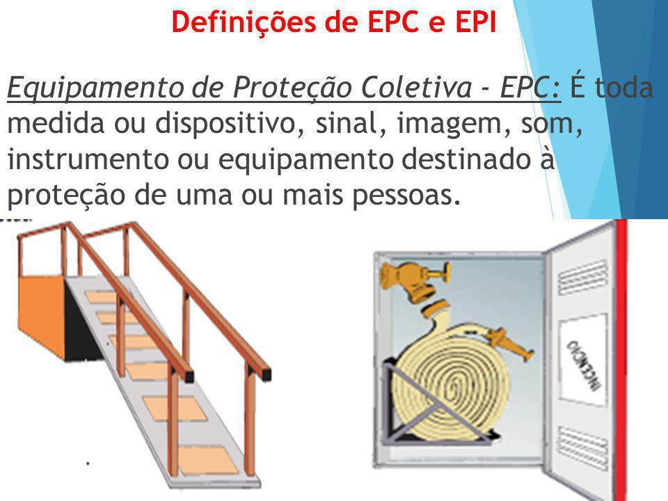 Definições de EPC e EPI Equipamento de Proteção Coletiva - EPC: É toda medida ou dispositivo, sinal, imagem, som, instrumento ou equipamento destinado