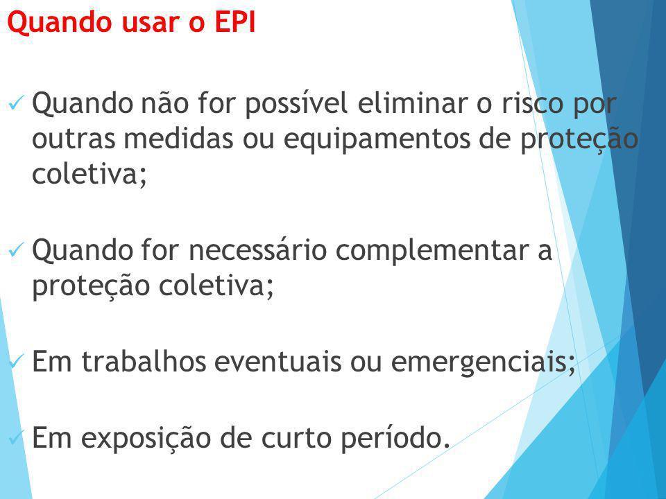Quando usar o EPI Quando não for possível eliminar o risco por outras medidas ou equipamentos de proteção coletiva; Quando for necessário complementar