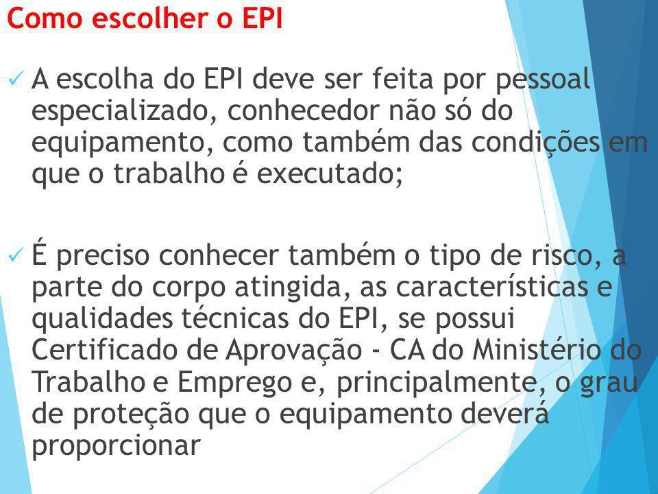 Como escolher o EPI A escolha do EPI deve ser feita por pessoal especializado, conhecedor não só do equipamento, como também das condições em que o tr