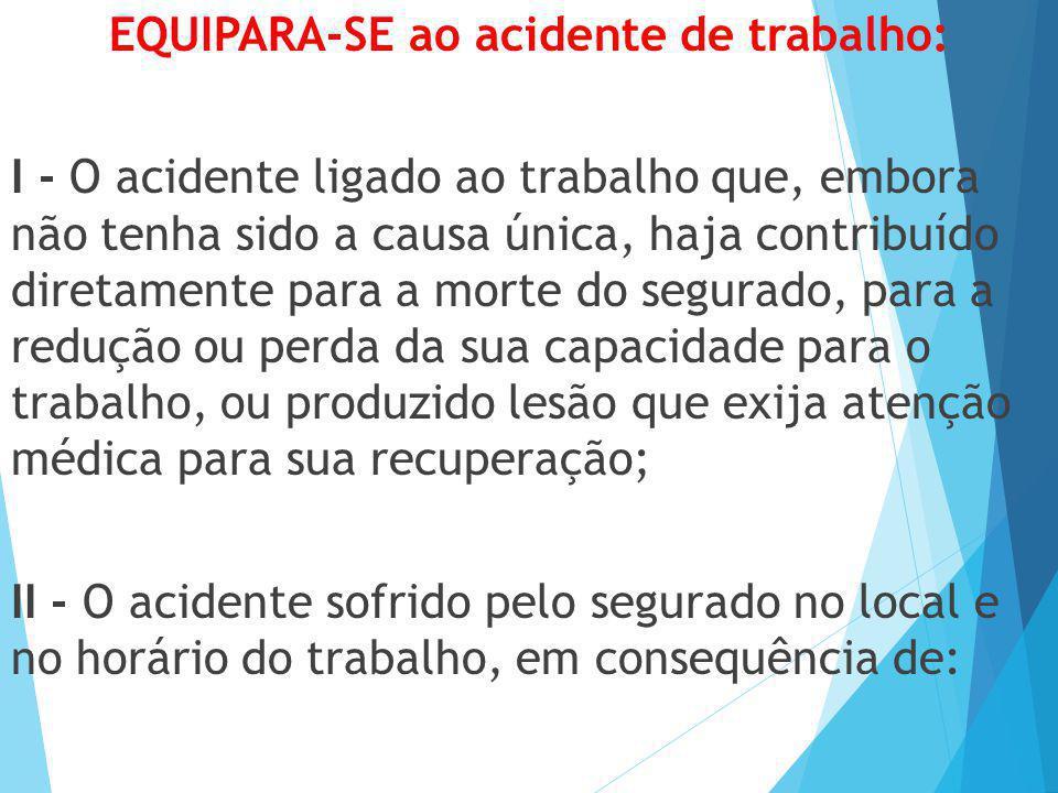 EQUIPARA-SE ao acidente de trabalho: I - O acidente ligado ao trabalho que, embora não tenha sido a causa única, haja contribuído diretamente para a m