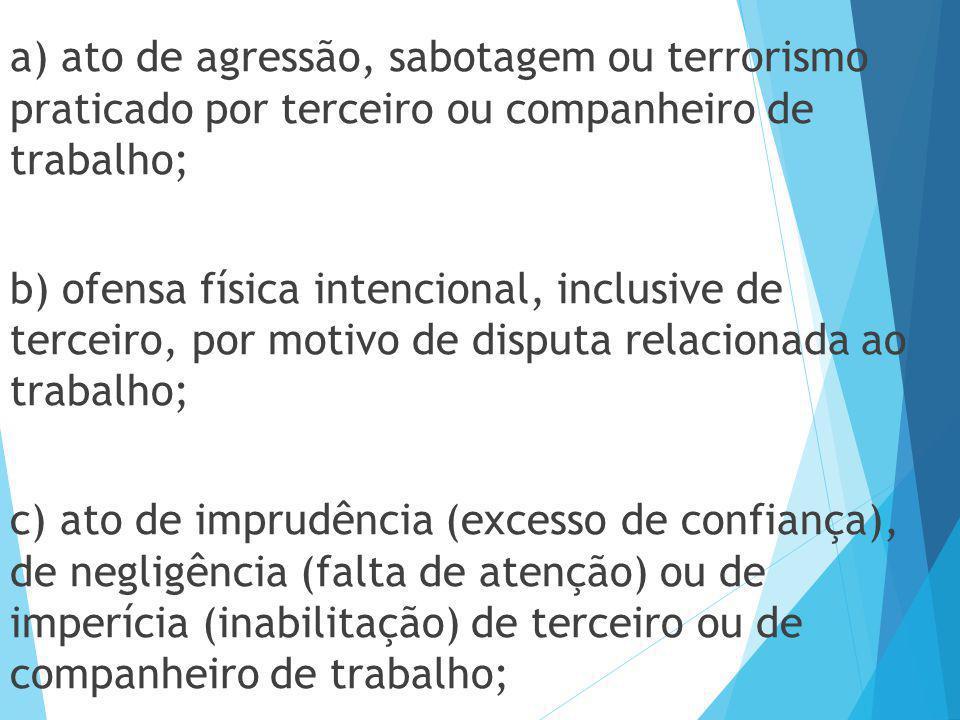 a) ato de agressão, sabotagem ou terrorismo praticado por terceiro ou companheiro de trabalho; b) ofensa física intencional, inclusive de terceiro, po