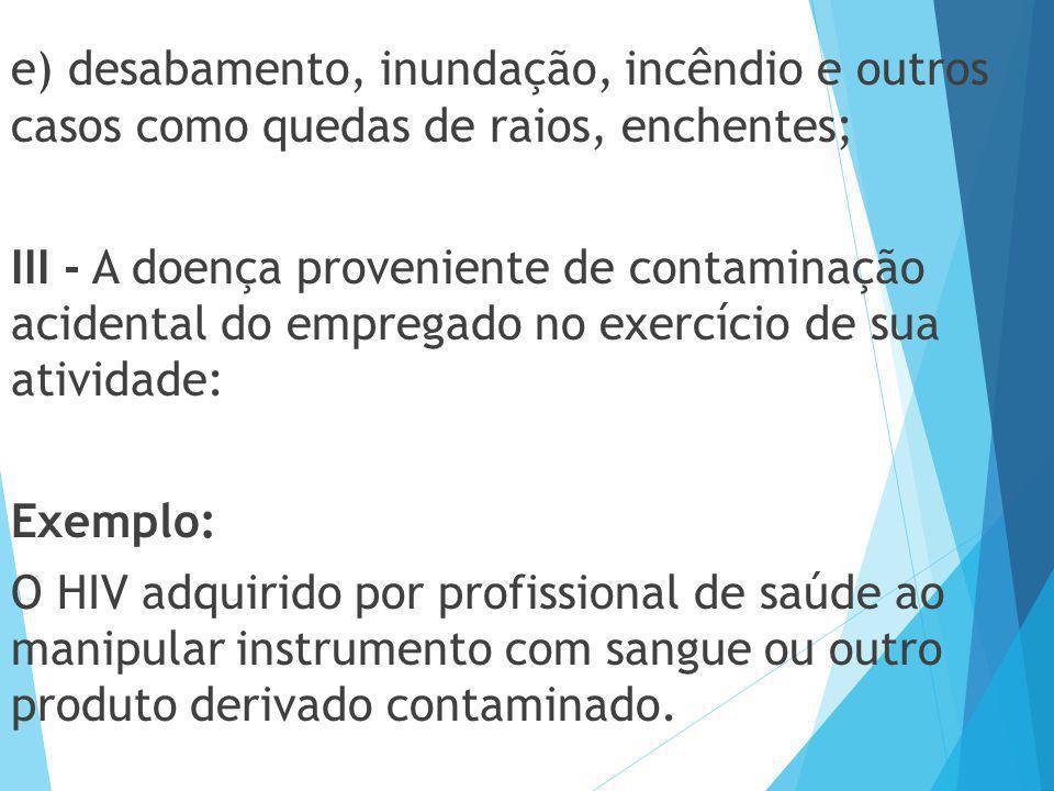 e) desabamento, inundação, incêndio e outros casos como quedas de raios, enchentes; III - A doença proveniente de contaminação acidental do empregado