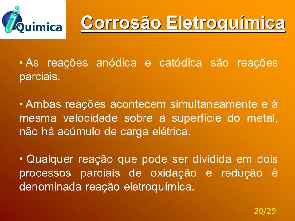 Corrosão Eletroquímica As reações anódica e catódica são reações parciais. Ambas reações acontecem simultaneamente e à mesma velocidade sobre a superf
