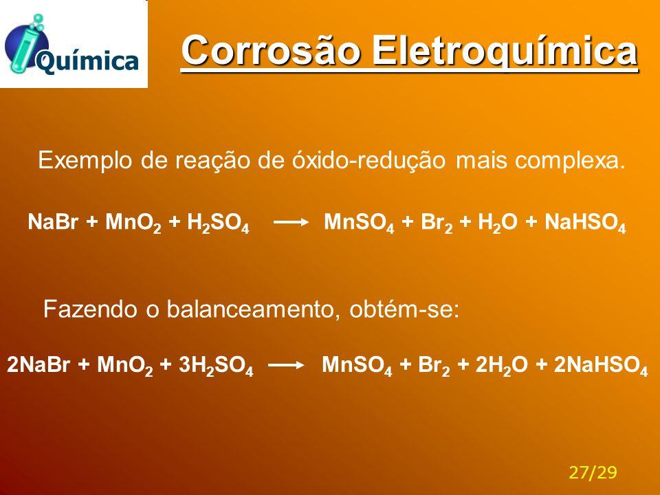 Corrosão Eletroquímica NaBr + MnO 2 + H 2 SO 4 MnSO 4 + Br 2 + H 2 O + NaHSO 4 Exemplo de reação de óxido-redução mais complexa. Fazendo o balanceamen