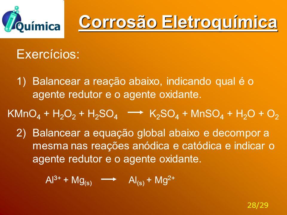 Corrosão Eletroquímica KMnO 4 + H 2 O 2 + H 2 SO 4 K 2 SO 4 + MnSO 4 + H 2 O + O 2 Exercícios: 1)Balancear a reação abaixo, indicando qual é o agente