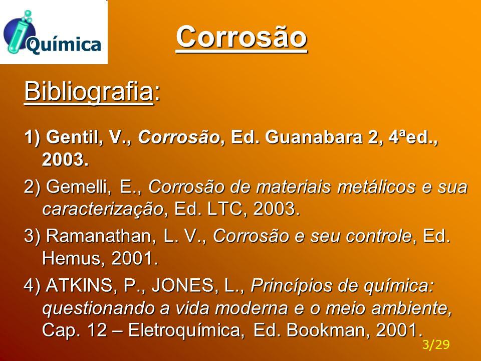 Corrosão Bibliografia: 1) Gentil, V., Corrosão, Ed. Guanabara 2, 4ªed., 2003. 2) Gemelli, E., Corrosão de materiais metálicos e sua caracterização, Ed