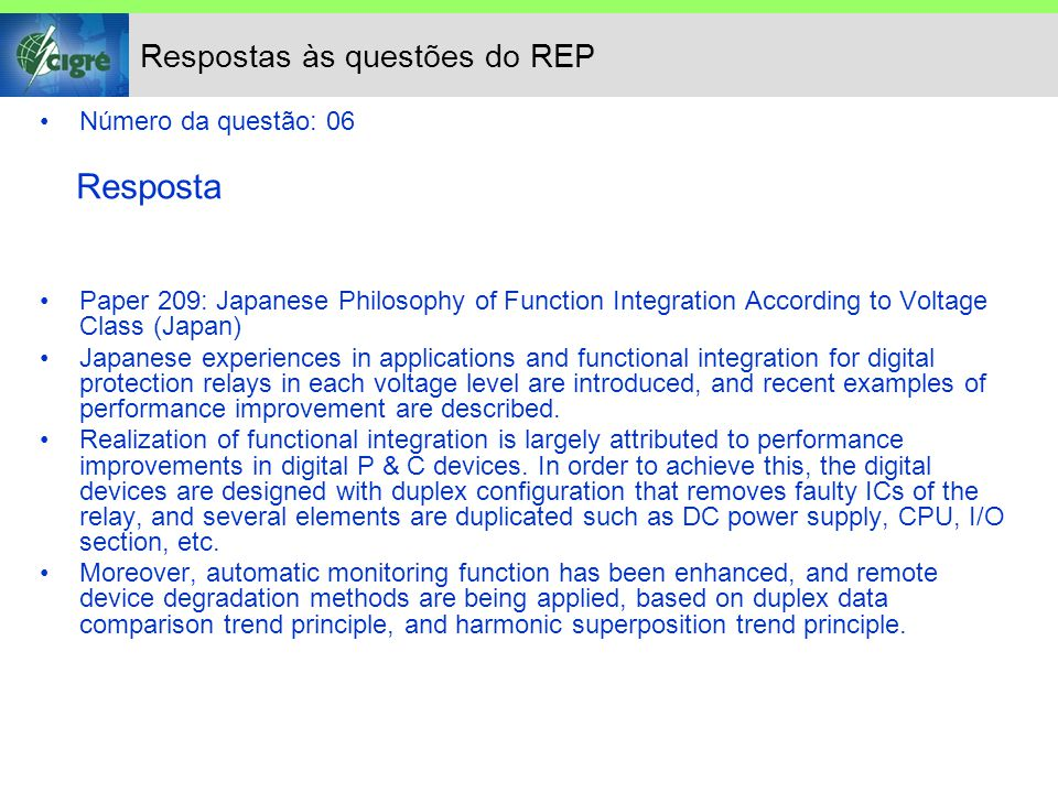Respostas às questões do REP Número da questão: 06 Resposta Paper 209: Japanese Philosophy of Function Integration According to Voltage Class (Japan) Japanese experiences in applications and functional integration for digital protection relays in each voltage level are introduced, and recent examples of performance improvement are described.