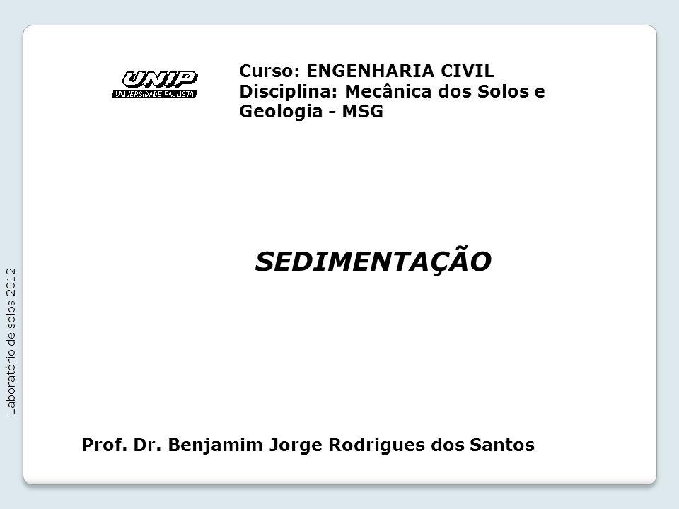 SEDIMENTAÇÃO Laboratório de solos 2012 Prof. Dr. Benjamim Jorge Rodrigues dos Santos Curso: ENGENHARIA CIVIL Disciplina: Mecânica dos Solos e Geologia
