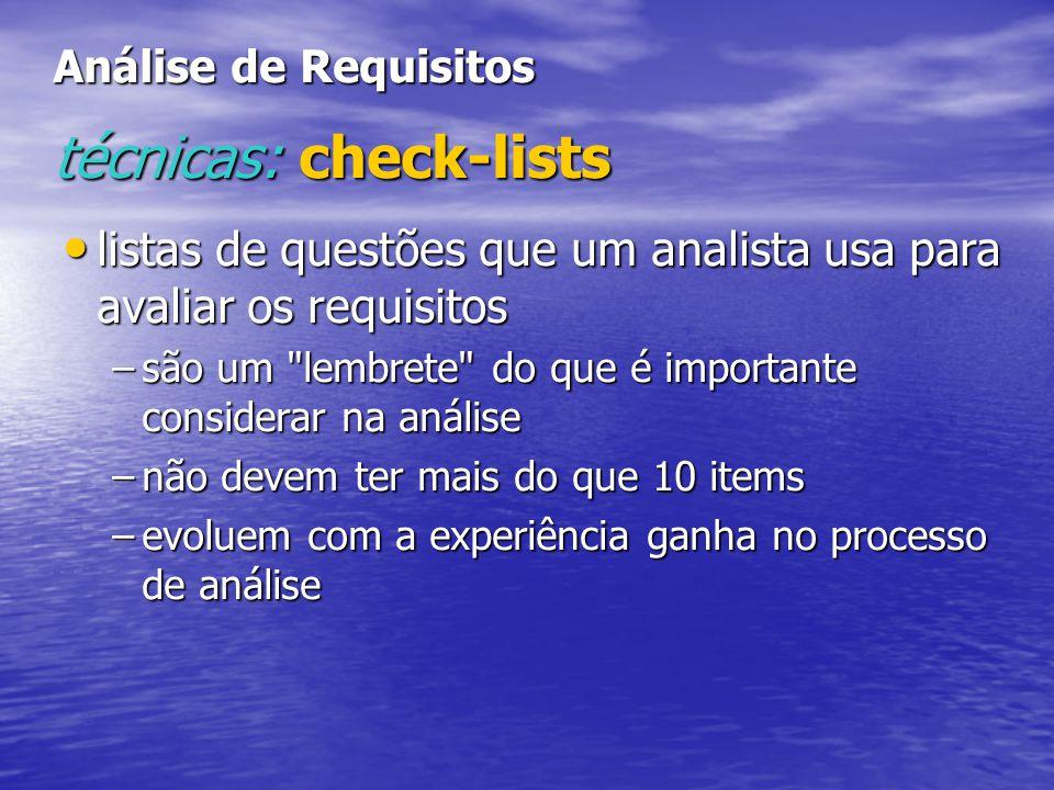 Análise de Requisitos técnicas: check-lists listas de questões que um analista usa para avaliar os requisitos listas de questões que um analista usa para avaliar os requisitos –são um lembrete do que é importante considerar na análise –não devem ter mais do que 10 items –evoluem com a experiência ganha no processo de análise