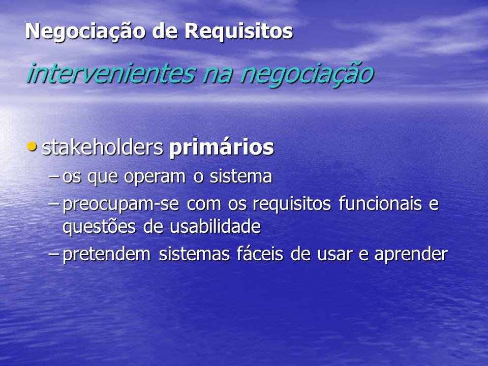 Negociação de Requisitos intervenientes na negociação stakeholders primários stakeholders primários –os que operam o sistema –preocupam-se com os requisitos funcionais e questões de usabilidade –pretendem sistemas fáceis de usar e aprender