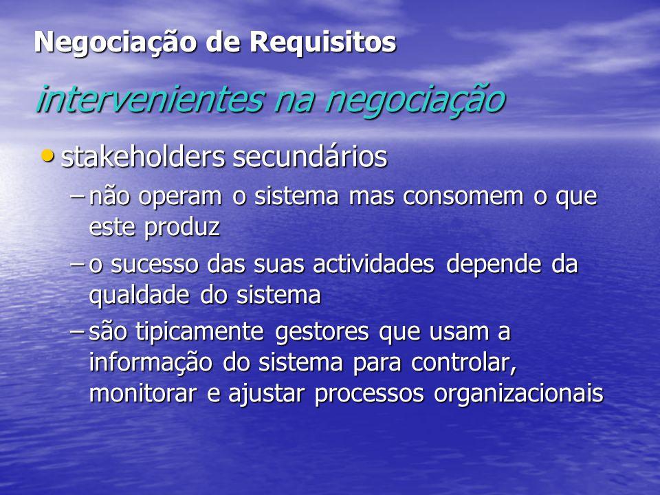 Negociação de Requisitos intervenientes na negociação stakeholders secundários stakeholders secundários –não operam o sistema mas consomem o que este