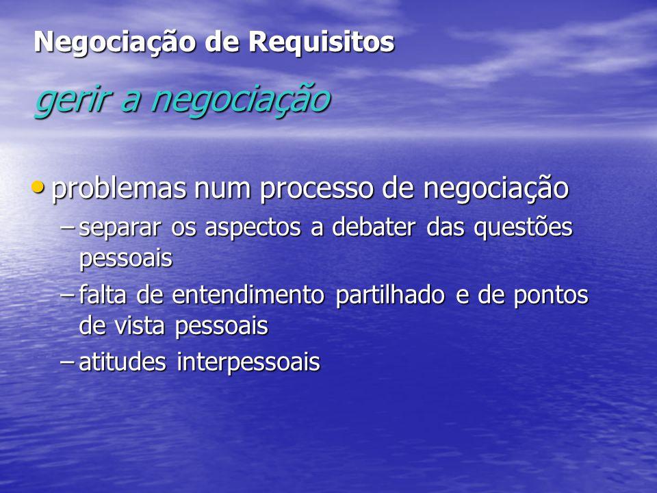 Negociação de Requisitos gerir a negociação problemas num processo de negociação problemas num processo de negociação –separar os aspectos a debater das questões pessoais –falta de entendimento partilhado e de pontos de vista pessoais –atitudes interpessoais