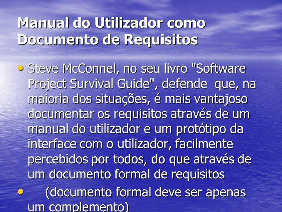 Manual do Utilizador como Documento de Requisitos Steve McConnel, no seu livro Software Project Survival Guide , defende que, na maioria dos situações, é mais vantajoso documentar os requisitos através de um manual do utilizador e um protótipo da interface com o utilizador, facilmente percebidos por todos, do que através de um documento formal de requisitos Steve McConnel, no seu livro Software Project Survival Guide , defende que, na maioria dos situações, é mais vantajoso documentar os requisitos através de um manual do utilizador e um protótipo da interface com o utilizador, facilmente percebidos por todos, do que através de um documento formal de requisitos (documento formal deve ser apenas um complemento) (documento formal deve ser apenas um complemento)