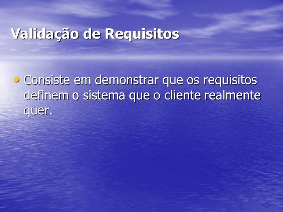Validação de Requisitos Consiste em demonstrar que os requisitos definem o sistema que o cliente realmente quer. Consiste em demonstrar que os requisi