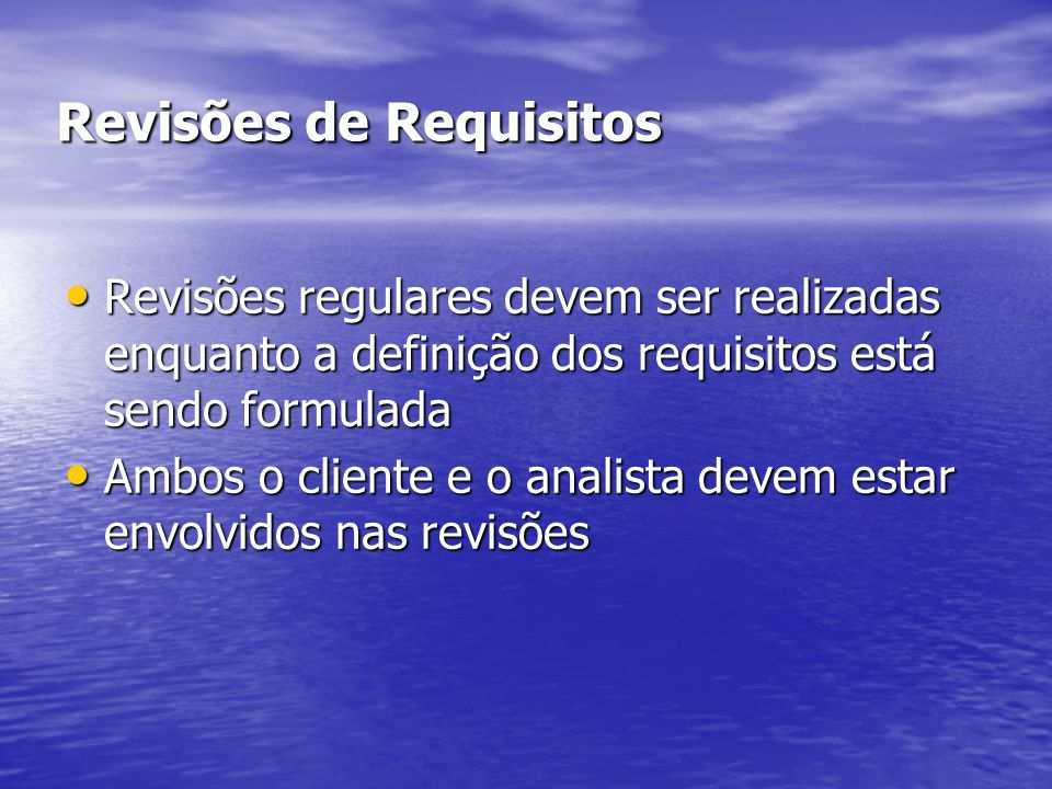 Revisões de Requisitos Revisões regulares devem ser realizadas enquanto a definição dos requisitos está sendo formulada Revisões regulares devem ser realizadas enquanto a definição dos requisitos está sendo formulada Ambos o cliente e o analista devem estar envolvidos nas revisões Ambos o cliente e o analista devem estar envolvidos nas revisões