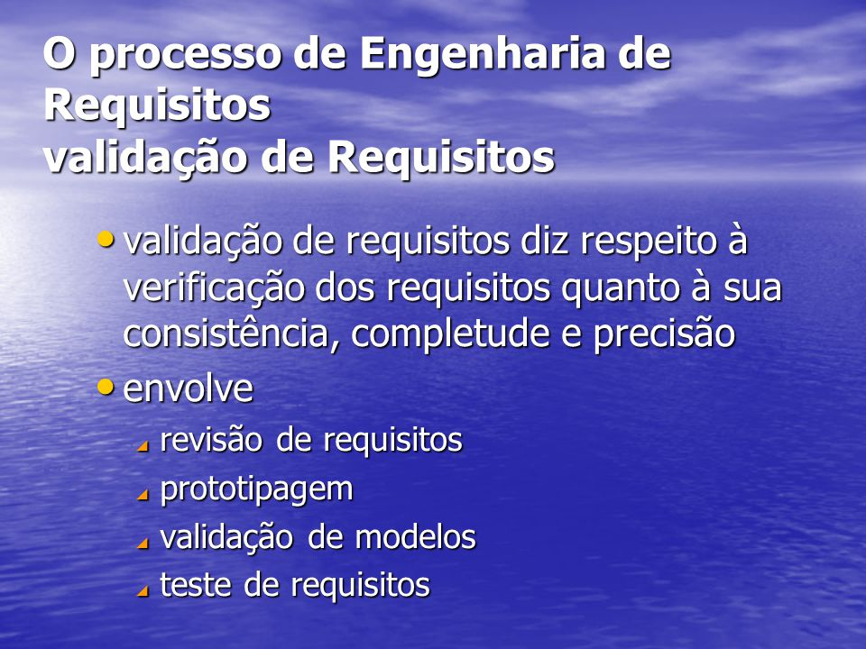 O processo de Engenharia de Requisitos validação de Requisitos validação de requisitos diz respeito à verificação dos requisitos quanto à sua consistência, completude e precisão validação de requisitos diz respeito à verificação dos requisitos quanto à sua consistência, completude e precisão envolve envolve  revisão de requisitos  prototipagem  validação de modelos  teste de requisitos