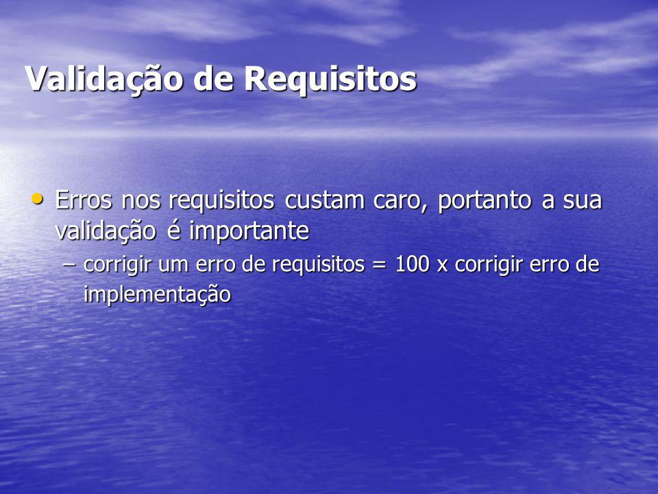 Validação de Requisitos Erros nos requisitos custam caro, portanto a sua validação é importante Erros nos requisitos custam caro, portanto a sua valid