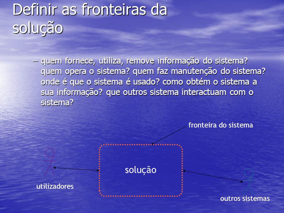 Definir as fronteiras da solução –quem fornece, utiliza, remove informação do sistema.