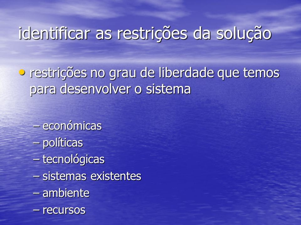 identificar as restrições da solução restrições no grau de liberdade que temos para desenvolver o sistema restrições no grau de liberdade que temos para desenvolver o sistema –económicas –políticas –tecnológicas –sistemas existentes –ambiente –recursos