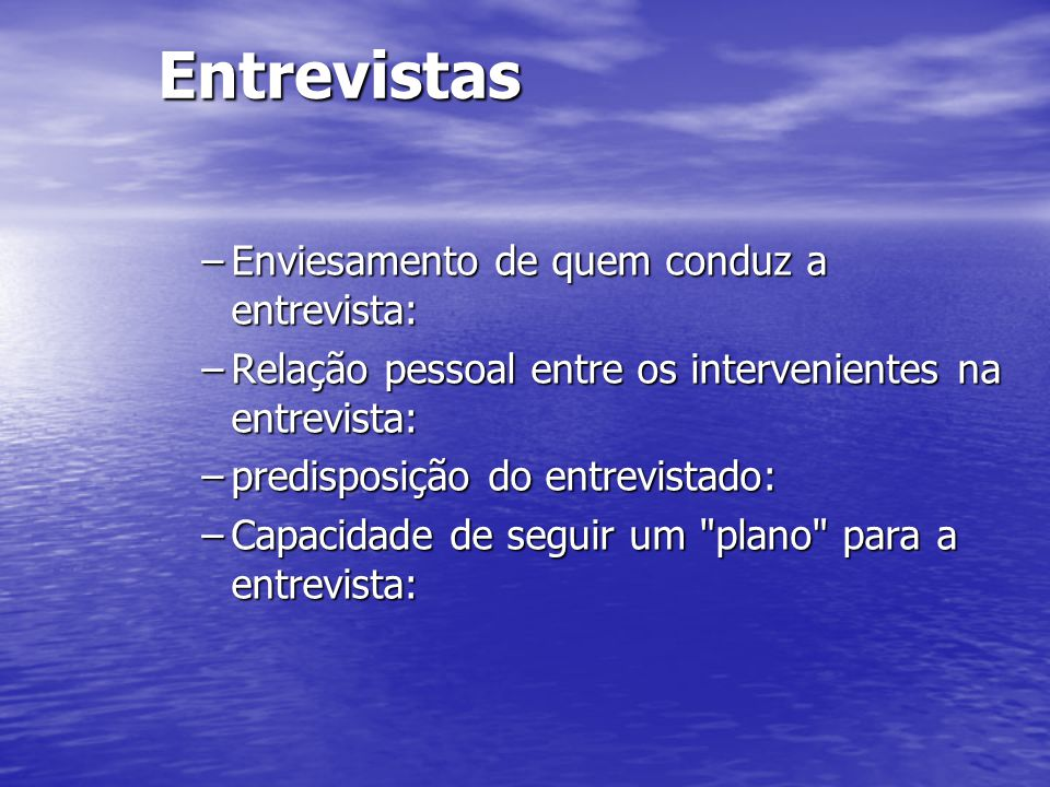 Entrevistas –Enviesamento de quem conduz a entrevista: –Relação pessoal entre os intervenientes na entrevista: –predisposição do entrevistado: –Capaci