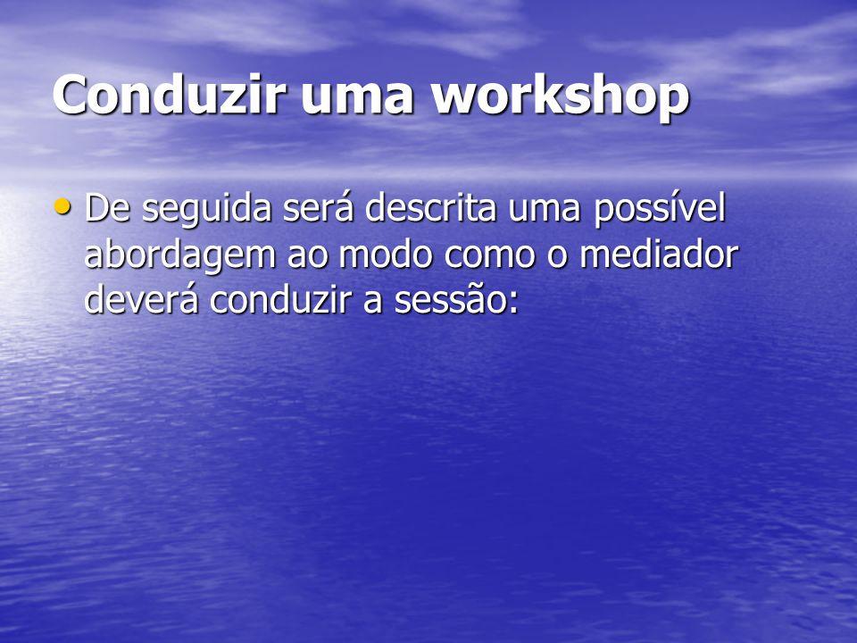 Conduzir uma workshop De seguida será descrita uma possível abordagem ao modo como o mediador deverá conduzir a sessão: De seguida será descrita uma p
