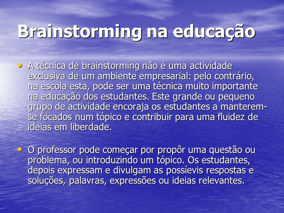 Brainstorming na educação A técnica de brainstorming não é uma actividade exclusiva de um ambiente empresarial: pelo contrário, na escola esta, pode ser uma técnica muito importante na educação dos estudantes.
