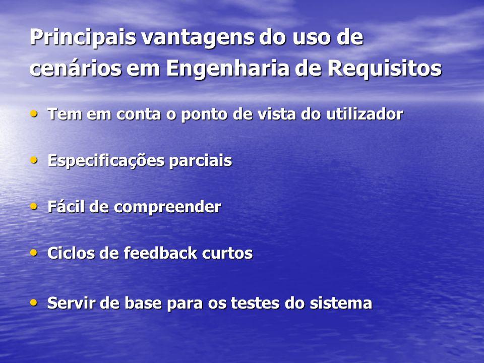 Principais vantagens do uso de cenários em Engenharia de Requisitos Tem em conta o ponto de vista do utilizador Tem em conta o ponto de vista do utilizador Especificações parciais Especificações parciais Fácil de compreender Fácil de compreender Ciclos de feedback curtos Ciclos de feedback curtos Servir de base para os testes do sistema Servir de base para os testes do sistema