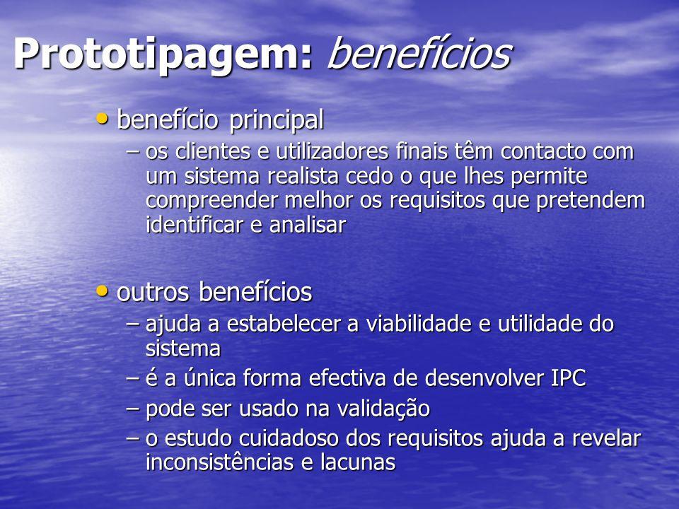 Prototipagem: benefícios Prototipagem: benefícios benefício principal benefício principal –os clientes e utilizadores finais têm contacto com um siste