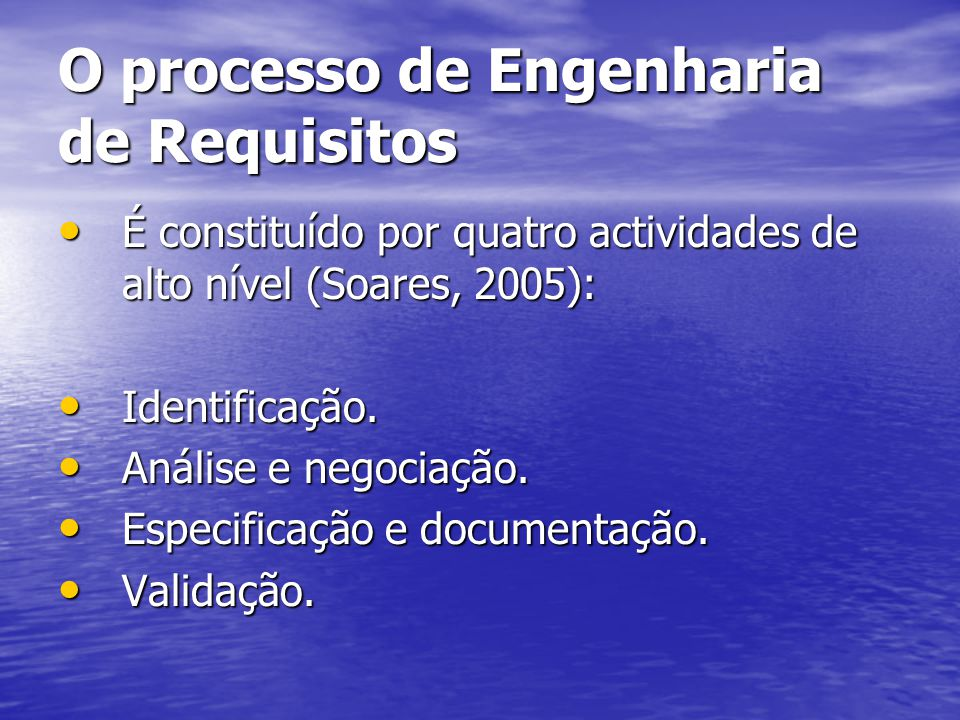 O processo de Engenharia de Requisitos É constituído por quatro actividades de alto nível (Soares, 2005): É constituído por quatro actividades de alto nível (Soares, 2005): Identificação.