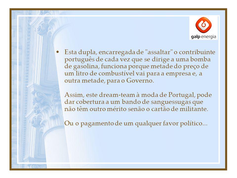 Esta dupla, encarregada de assaltar o contribuinte português de cada vez que se dirige a uma bomba de gasolina, funciona porque metade do preço de um litro de combustível vai para a empresa e, a outra metade, para o Governo.