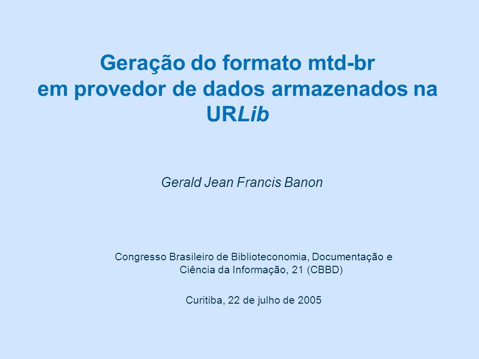 Geração do formato mtd-br em provedor de dados armazenados na URLib Gerald Jean Francis Banon Congresso Brasileiro de Biblioteconomia, Documentação e Ciência da Informação, 21 (CBBD) Curitiba, 22 de julho de 2005