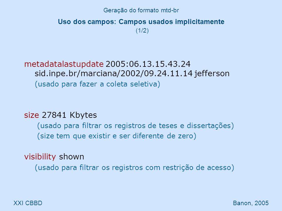 metadatalastupdate 2005:06.13.15.43.24 sid.inpe.br/marciana/2002/09.24.11.14 jefferson (usado para fazer a coleta seletiva) size 27841 Kbytes (usado para filtrar os registros de teses e dissertações) (size tem que existir e ser diferente de zero) visibility shown (usado para filtrar os registros com restrição de acesso) Geração do formato mtd-br XXI CBBD Banon, 2005 Uso dos campos: Campos usados implicitamente (1/2)