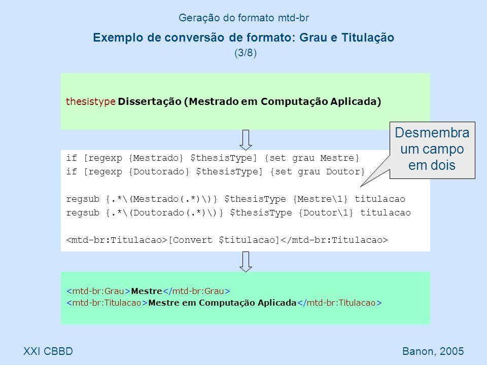 Mestre Mestre em Computação Aplicada Geração do formato mtd-br XXI CBBD Banon, 2005 if [regexp {Mestrado} $thesisType] {set grau Mestre} if [regexp {Doutorado} $thesisType] {set grau Doutor} regsub {.*\(Mestrado(.*)\)} $thesisType {Mestre\1} titulacao regsub {.*\(Doutorado(.*)\)} $thesisType {Doutor\1} titulacao [Convert $titulacao] thesistype Dissertação (Mestrado em Computação Aplicada) Exemplo de conversão de formato: Grau e Titulação (3/8) Desmembra um campo em dois
