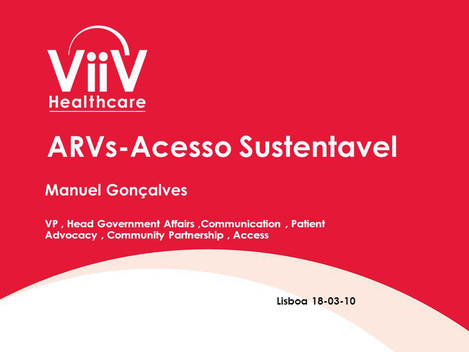 ARVs-Acesso Sustentavel Manuel Gonçalves VP, Head Government Affairs,Communication, Patient Advocacy, Community Partnership, Access Lisboa 18-03-10