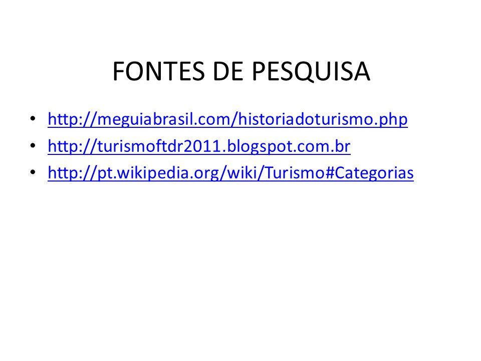 FONTES DE PESQUISA http://meguiabrasil.com/historiadoturismo.php http://turismoftdr2011.blogspot.com.br http://pt.wikipedia.org/wiki/Turismo#Categoria