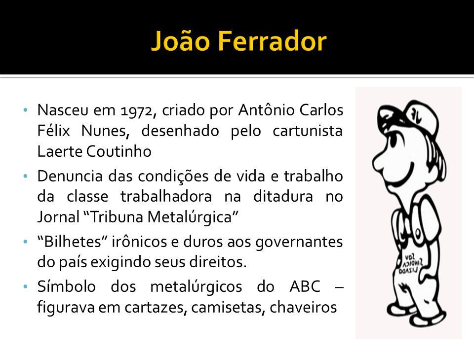 Nasceu em 1972, criado por Antônio Carlos Félix Nunes, desenhado pelo cartunista Laerte Coutinho Denuncia das condições de vida e trabalho da classe trabalhadora na ditadura no Jornal Tribuna Metalúrgica Bilhetes irônicos e duros aos governantes do país exigindo seus direitos.