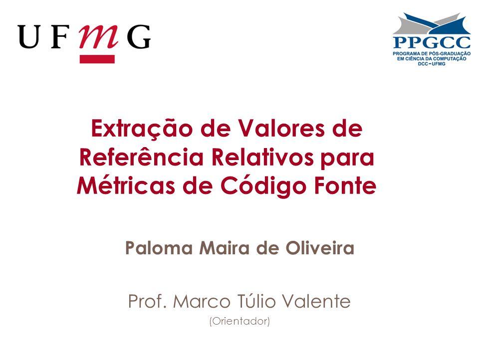 Extração de Valores de Referência Relativos para Métricas de Código Fonte Paloma Maira de Oliveira Prof.