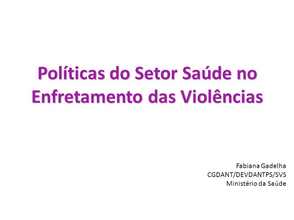 Políticas do Setor Saúde no Enfretamento das Violências Fabiana Gadelha CGDANT/DEVDANTPS/SVS Ministério da Saúde