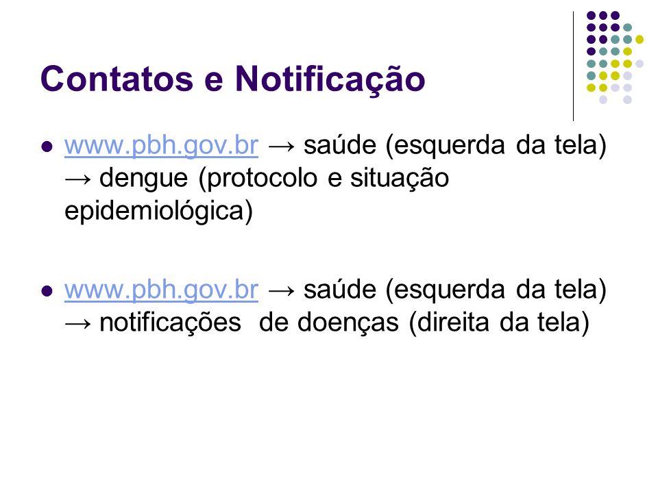 Contatos e Notificação www.pbh.gov.br → saúde (esquerda da tela) → dengue (protocolo e situação epidemiológica) www.pbh.gov.br www.pbh.gov.br → saúde