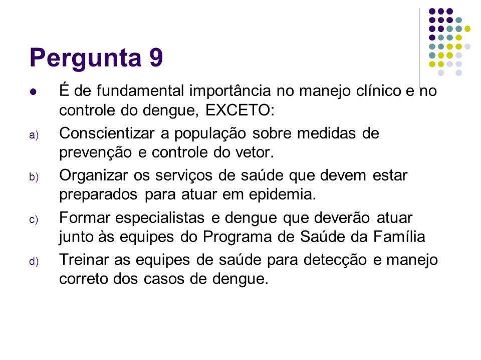 Pergunta 9 É de fundamental importância no manejo clínico e no controle do dengue, EXCETO: a) Conscientizar a população sobre medidas de prevenção e c