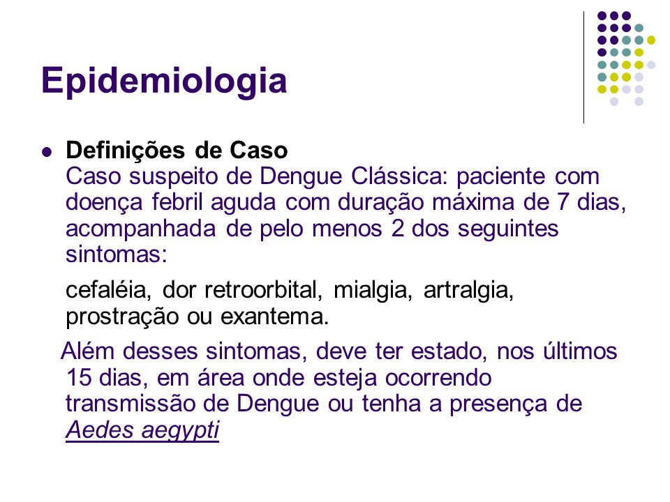 Epidemiologia Definições de Caso Caso suspeito de Dengue Clássica: paciente com doença febril aguda com duração máxima de 7 dias, acompanhada de pelo