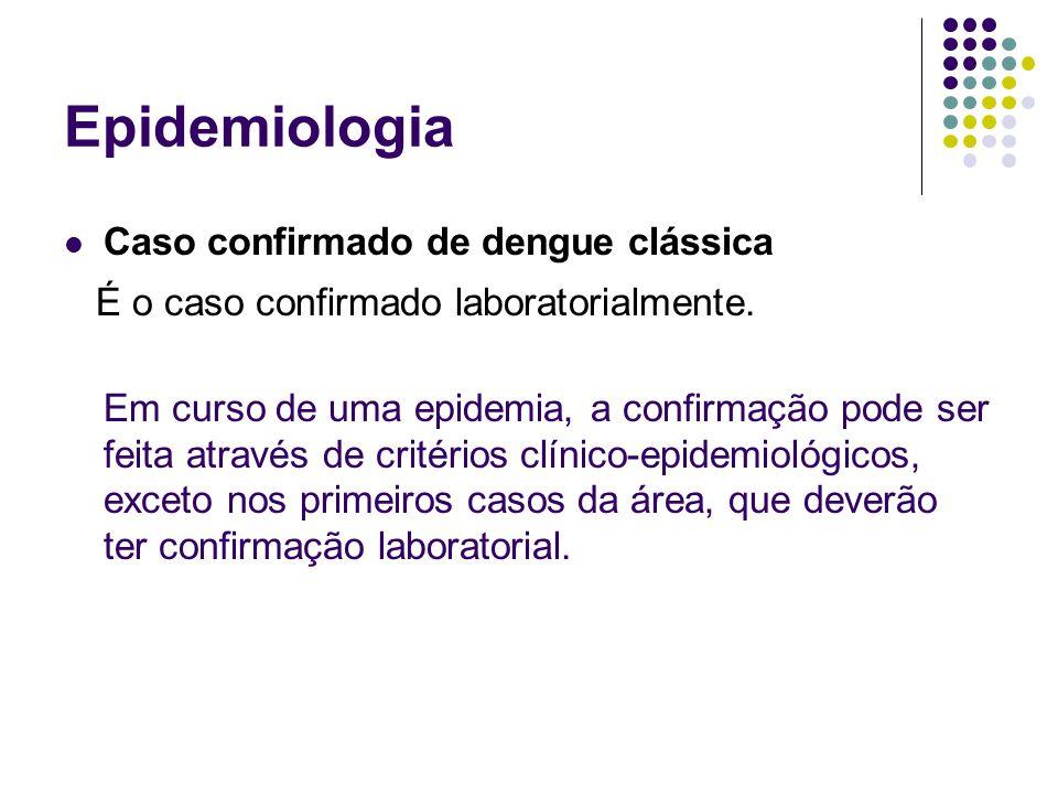 Epidemiologia Caso confirmado de dengue clássica É o caso confirmado laboratorialmente. Em curso de uma epidemia, a confirmação pode ser feita através