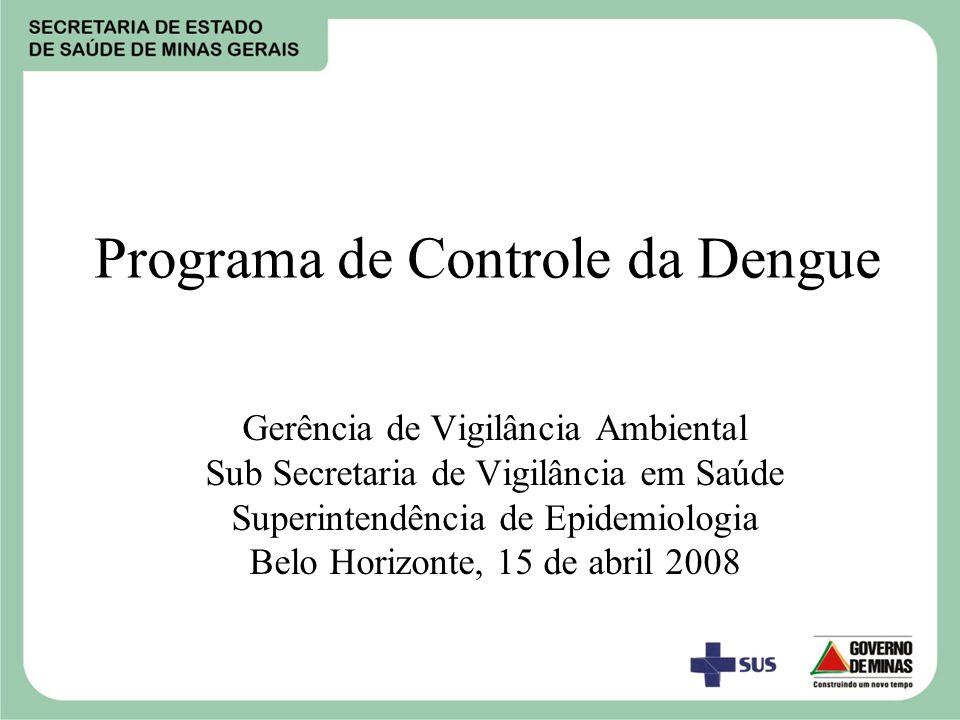Programa de Controle da Dengue Gerência de Vigilância Ambiental Sub Secretaria de Vigilância em Saúde Superintendência de Epidemiologia Belo Horizonte, 15 de abril 2008