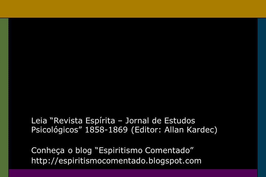 Leia Revista Espírita – Jornal de Estudos Psicológicos 1858-1869 (Editor: Allan Kardec) Conheça o blog Espiritismo Comentado http://espiritismocomentado.blogspot.com
