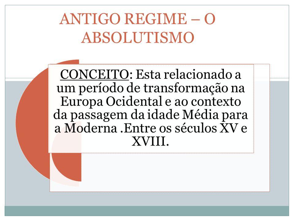 ANTIGO REGIME – O ABSOLUTISMO CONCEITO: Esta relacionado a um período de transformação na Europa Ocidental e ao contexto da passagem da idade Média para a Moderna.Entre os séculos XV e XVIII.