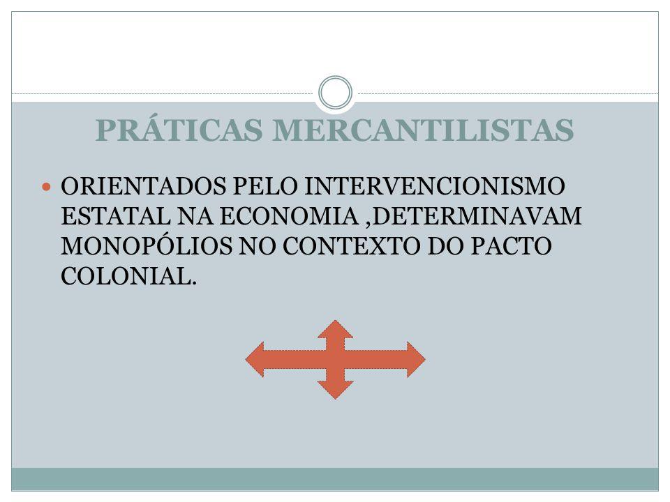 PRÁTICAS MERCANTILISTAS ORIENTADOS PELO INTERVENCIONISMO ESTATAL NA ECONOMIA,DETERMINAVAM MONOPÓLIOS NO CONTEXTO DO PACTO COLONIAL.
