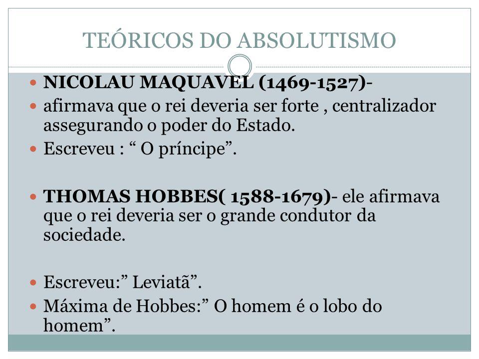 TEÓRICOS DO ABSOLUTISMO NICOLAU MAQUAVEL (1469-1527)- afirmava que o rei deveria ser forte, centralizador assegurando o poder do Estado.