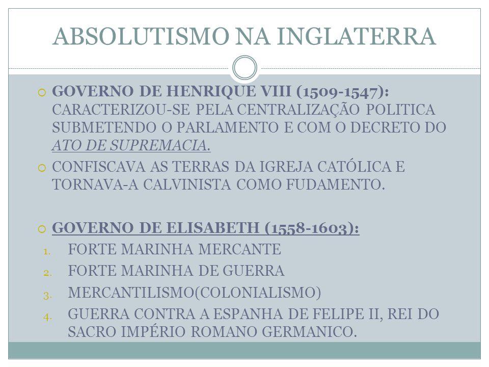 ABSOLUTISMO NA INGLATERRA  GOVERNO DE HENRIQUE VIII (1509-1547): CARACTERIZOU-SE PELA CENTRALIZAÇÃO POLITICA SUBMETENDO O PARLAMENTO E COM O DECRETO DO ATO DE SUPREMACIA.