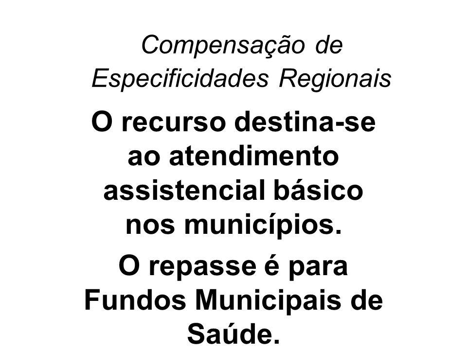 Compensação de Especificidades Regionais O recurso destina-se ao atendimento assistencial básico nos municípios. O repasse é para Fundos Municipais de